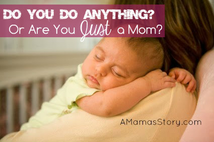 Do You Do Anything? Or Are You Just a Mom?