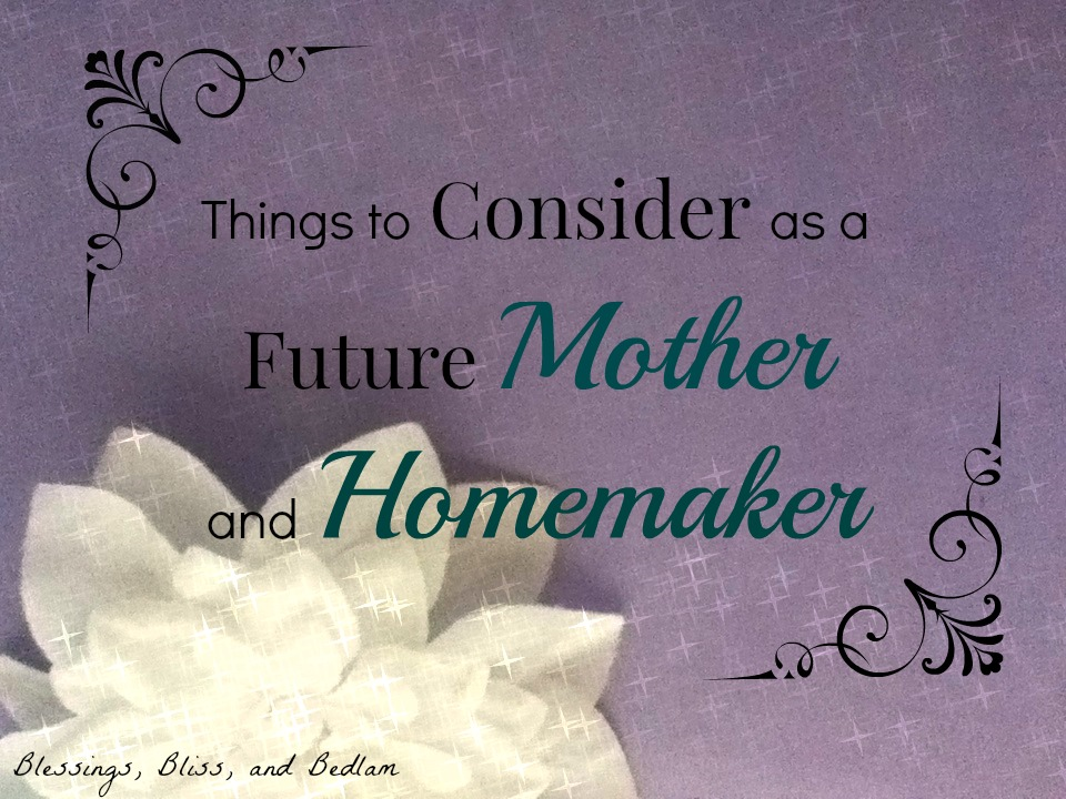 Things to Consider as a Future Mother and Homemaker