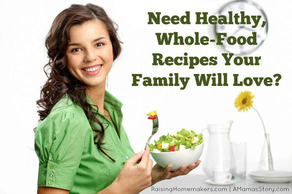 Need Healthy, Whole Food Recipes Your Family Will Love?