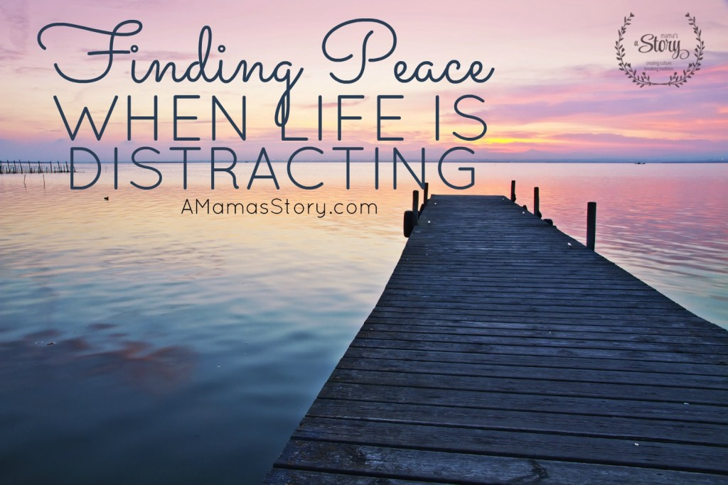 Finding Peace When Life Is Distracting