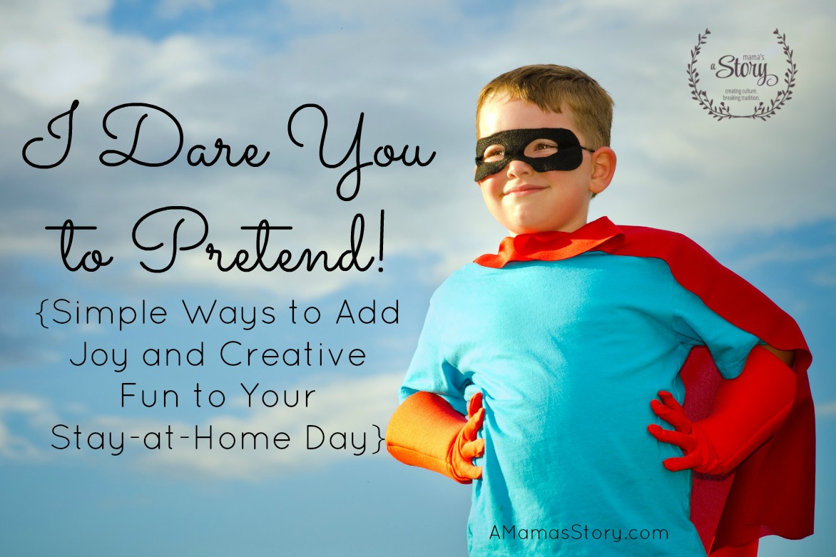 I Dare You to Pretend! {Simple Ways to Add Joy and Creative Fun to Your Stay-at-Home Day}